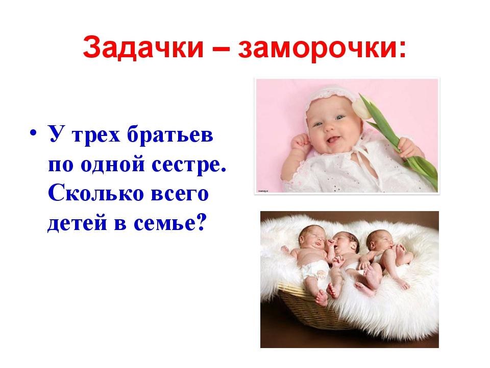 Задачки – заморочки: У трех братьев по одной сестре. Сколько всего детей в се...