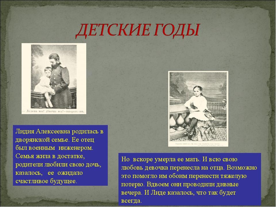 Лидия Алексеевна родилась в дворянской семье. Ее отец был военным инженером....
