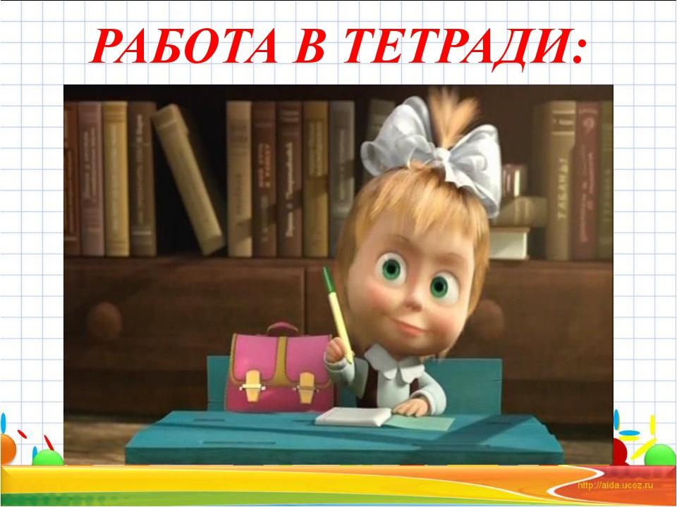 РАБОТА В ТЕТРАДИ: