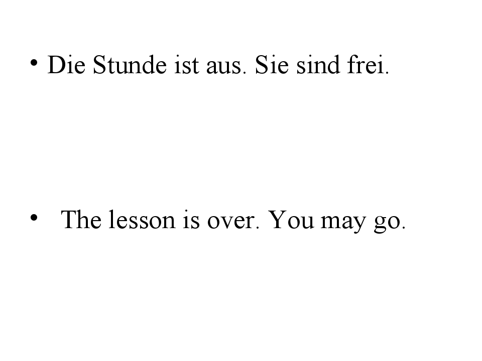 Die Stunde ist aus. Sie sind frei. The lesson is over. You may go.