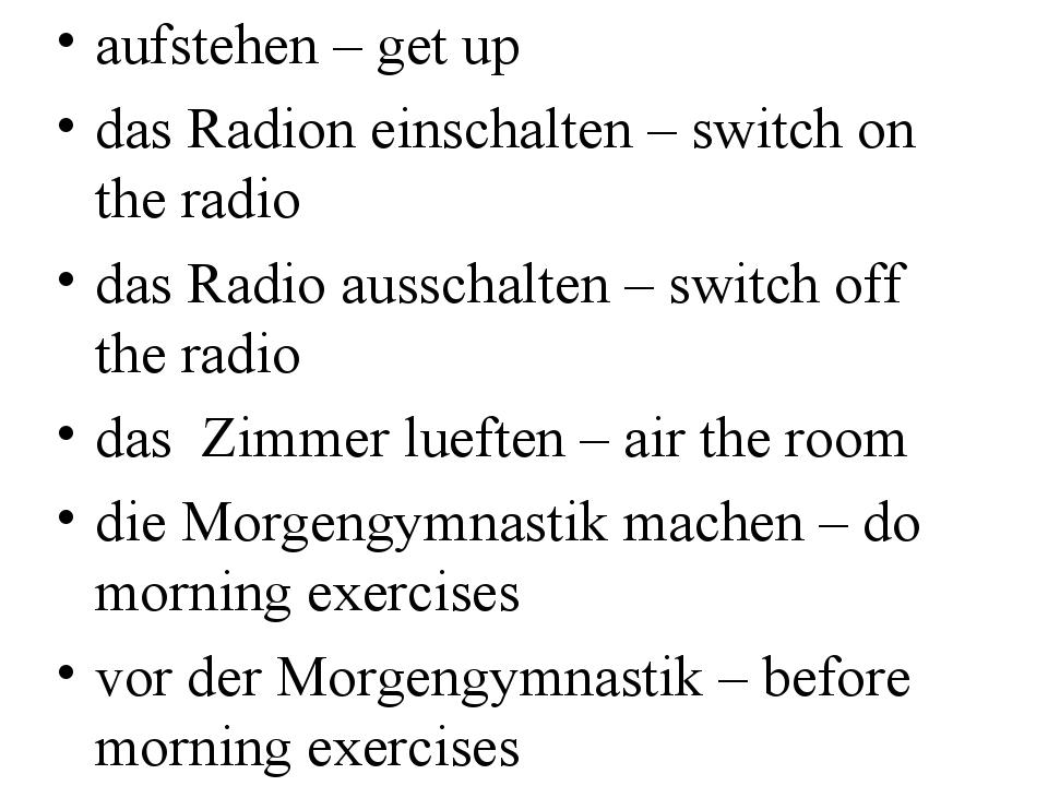 aufstehen – get up das Radion einschalten – switch on the radio das Radio aus...