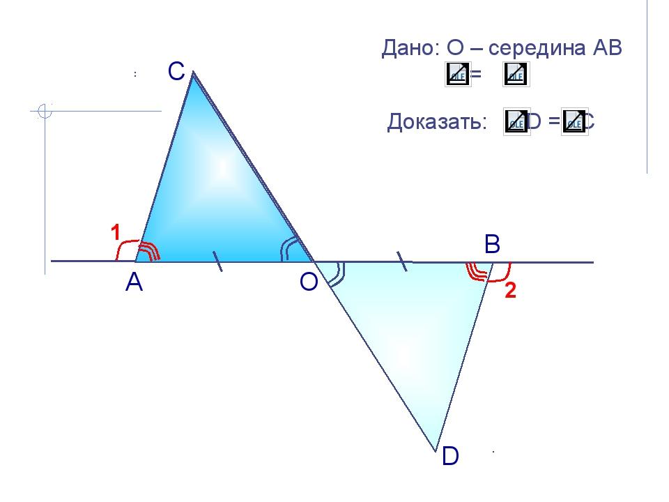 А О В С D 1 2 Дано: О – середина АВ 1= 2 Доказать: D = C А.П. Ершова, В.В. Г...