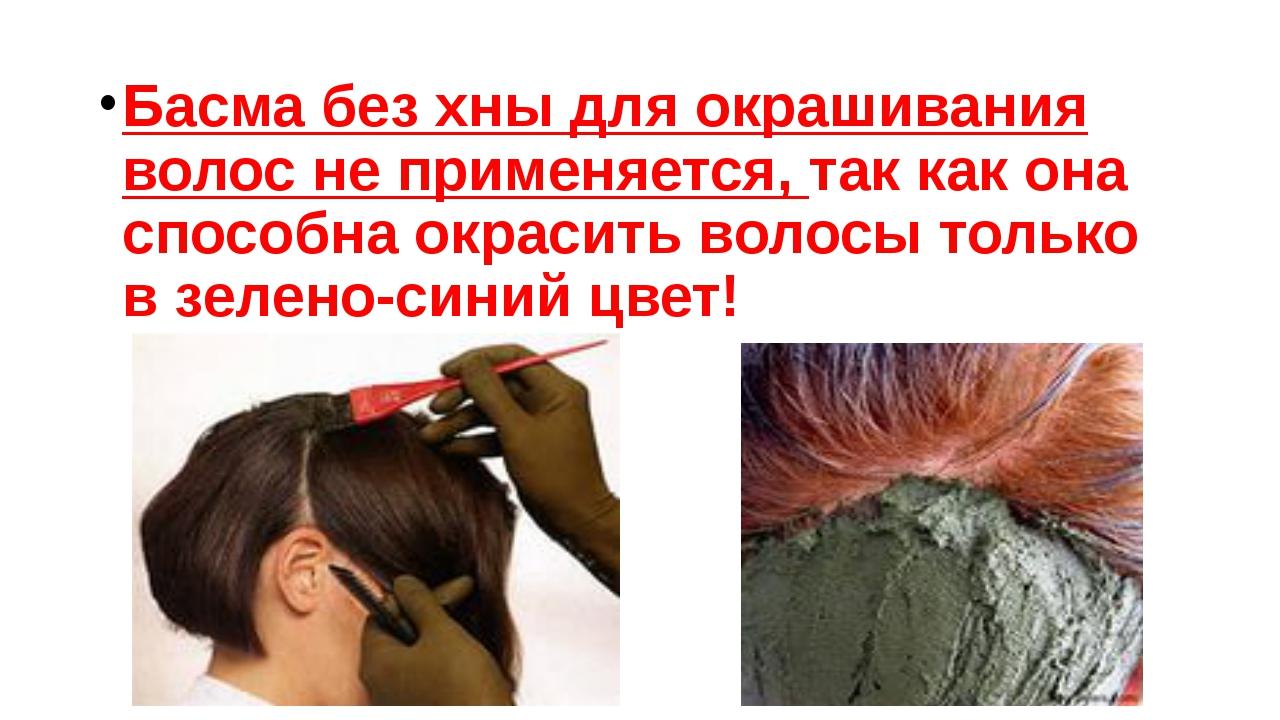 Басма без хны для окрашивания волос не применяется, так как она способна окра...