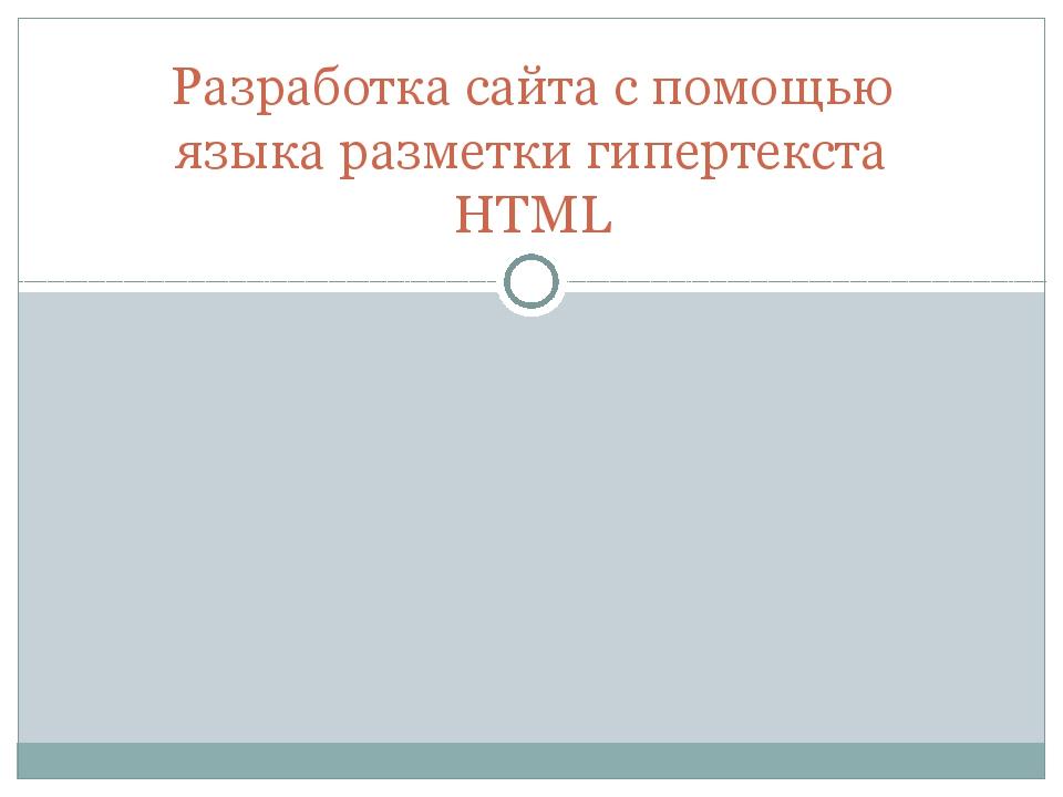 Разработка сайта с помощью языка разметки гипертекста HTML