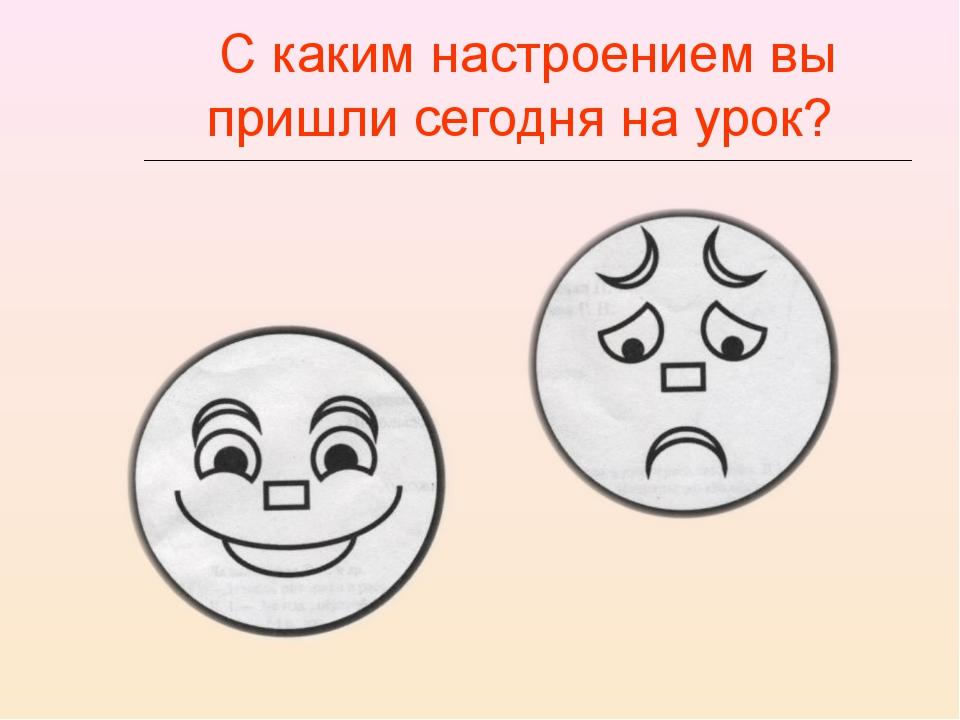 С каким настроением вы пришли сегодня на урок?