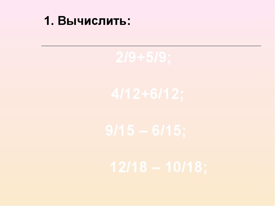 2/9+5/9; 4/12+6/12; 9/15 – 6/15; 12/18 – 10/18; 1. Вычислить: