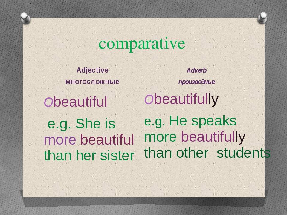 comparative Adjective многосложные Adverb производные beautiful e.g. She is m...