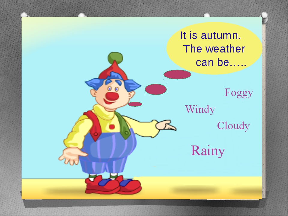 It is autumn. The weather can be….. Windy Foggy Rainy Cloudy