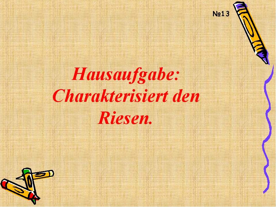 Hausaufgabe: Charakterisiert den Riesen. №13
