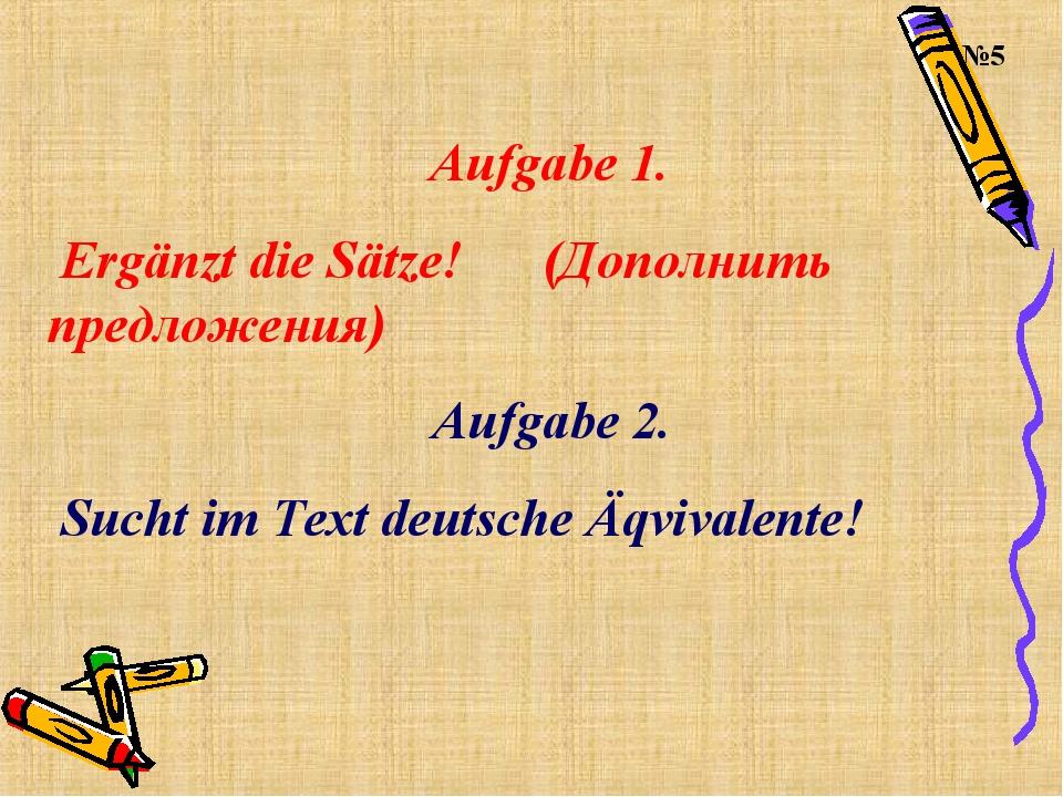 Aufgabe 1. Ergänzt die Sätze! (Дополнить предложения) Aufgabe 2. Sucht im Te...