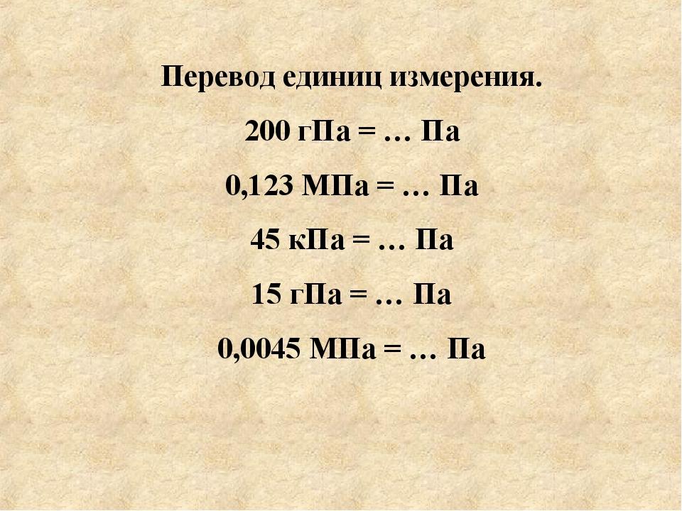 Перевод единиц измерения. 200 гПа = … Па 0,123 МПа = … Па 45 кПа = … Па 15 г...