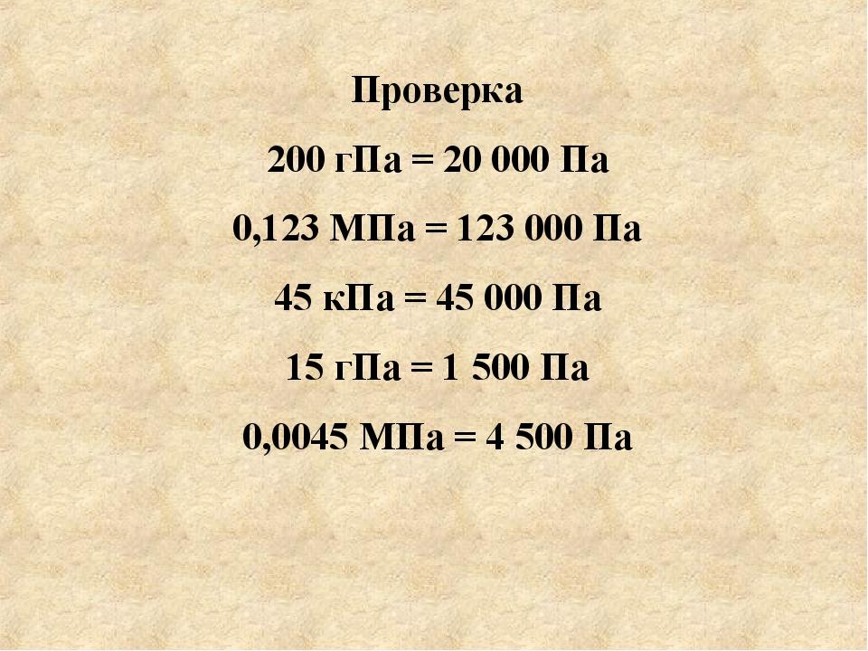 Проверка 200 гПа = 20 000 Па 0,123 МПа = 123 000 Па 45 кПа = 45 000 Па 15 гП...