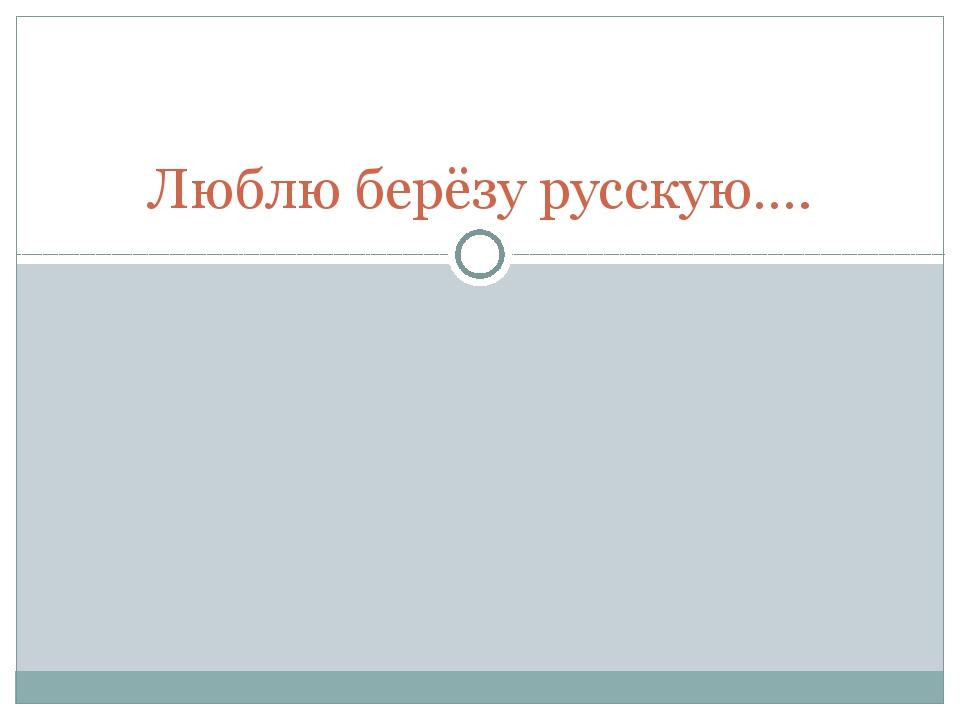 Люблю берёзу русскую….