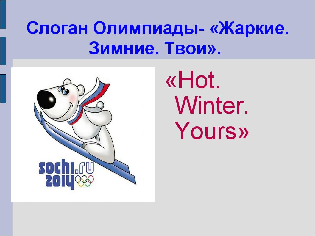 Слоган Олимпиады- «Жаркие. Зимние. Твои». «Hot. Winter. Yours»