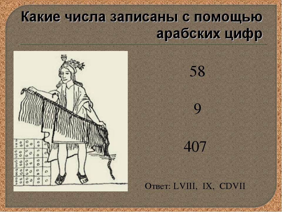 58 9 407 Ответ: LVIII, IX, CDVII Какие числа записаны с помощью арабских цифр