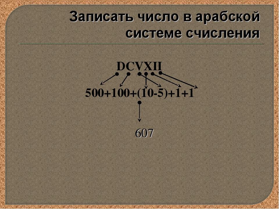 DCVXII 500+100+(10-5)+1+1 607 Записать число в арабской системе счисления