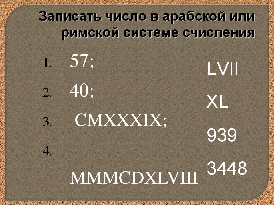 57; 40; CMXXXIX; MMMCDXLVIII. LVII XL 939 3448 Записать число в арабской или...