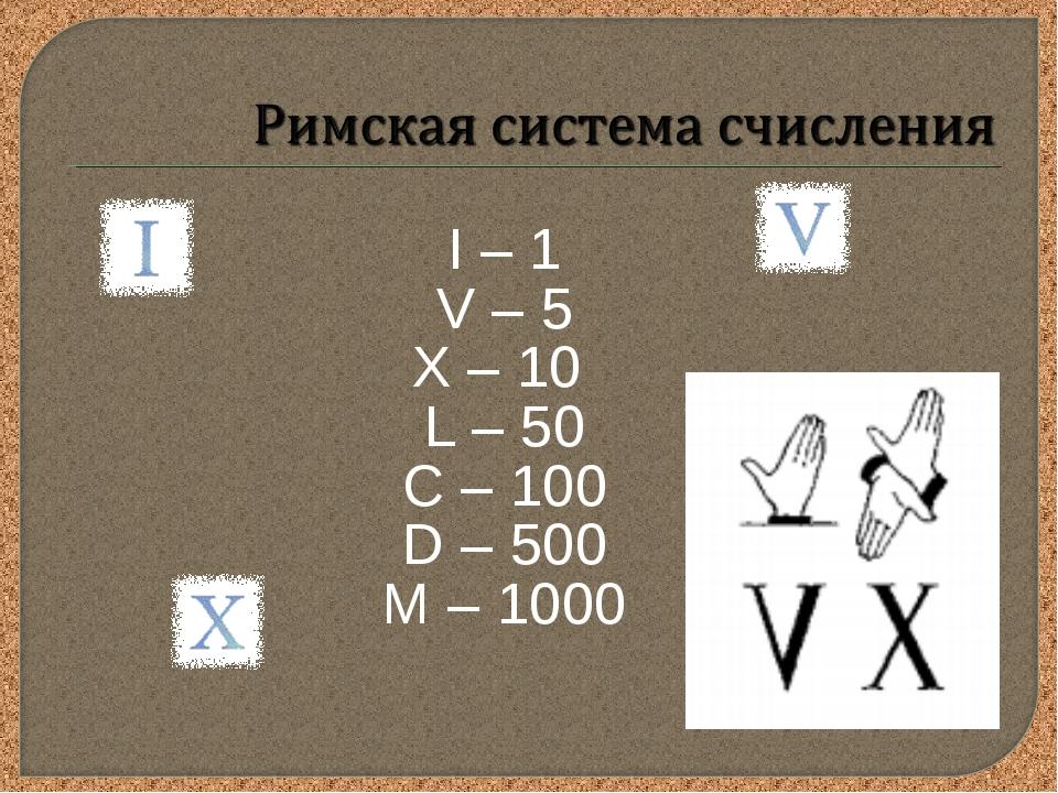 I – 1 V – 5 X – 10 L – 50 С – 100 D – 500 M – 1000