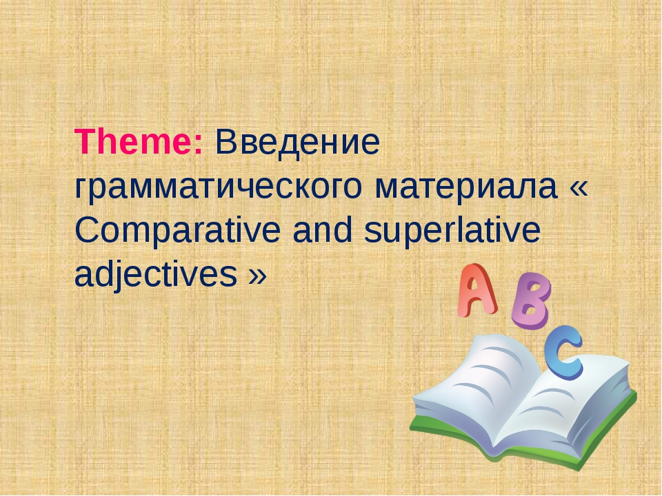 Theme: Введение грамматического материала « Comparative and superlative adjec...