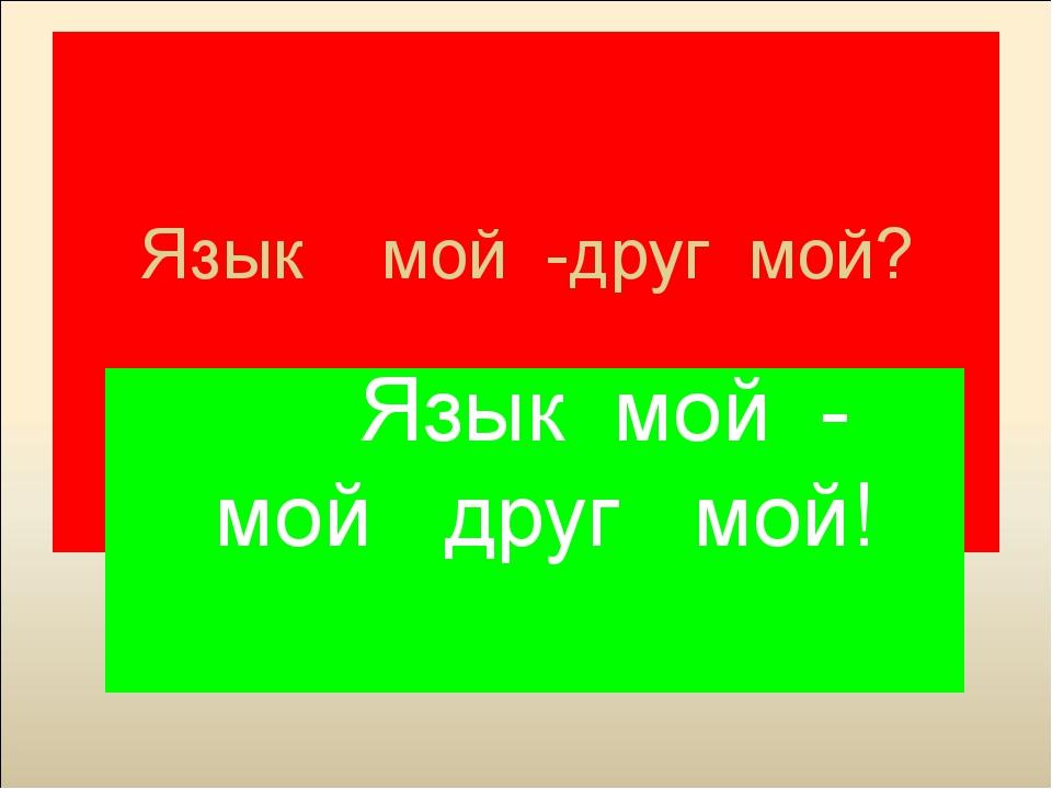 Язык мой -друг мой? Язык мой - мой друг мой!