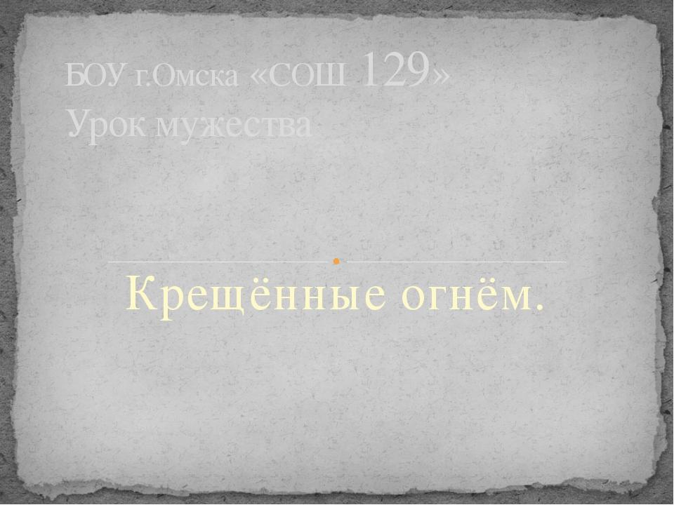 Крещённые огнём. БОУ г.Омска «СОШ 129» Урок мужества