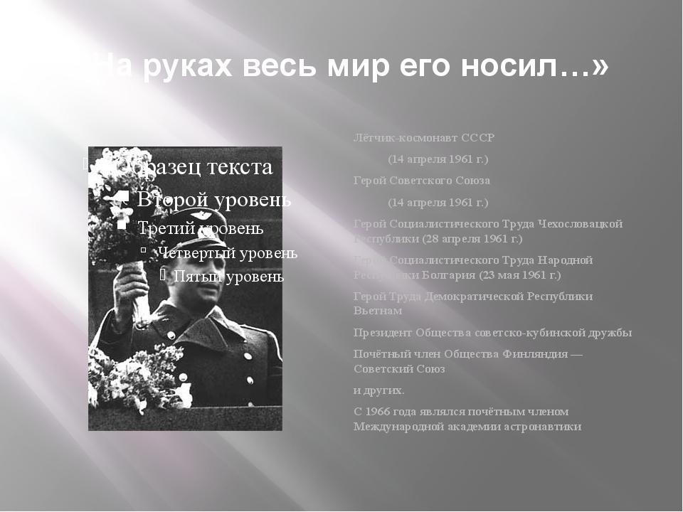 «На руках весь мир его носил…» Лётчик-космонавт СССР (14 апреля 1961 г.) Геро...