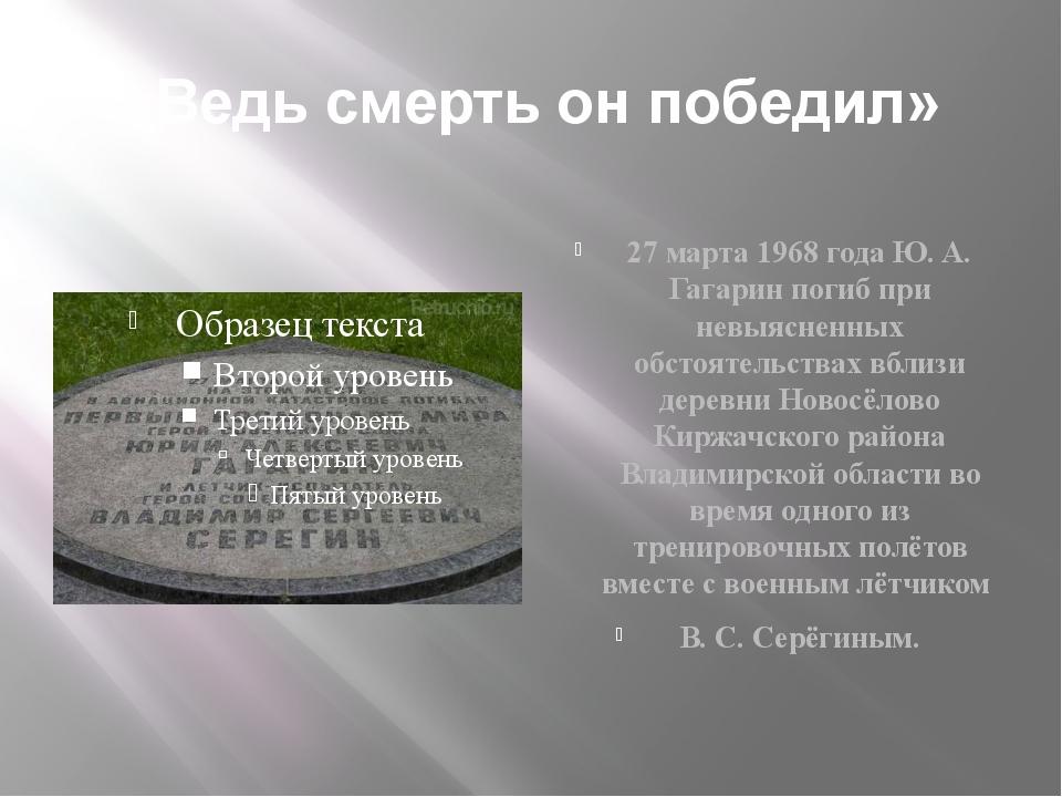 «Ведь смерть он победил» 27 марта 1968 года Ю. А. Гагарин погиб при невыяснен...