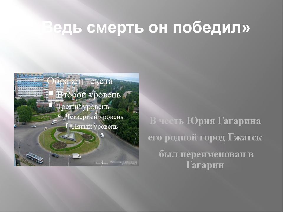 «Ведь смерть он победил» В честь Юрия Гагарина его родной город Гжатск был пе...