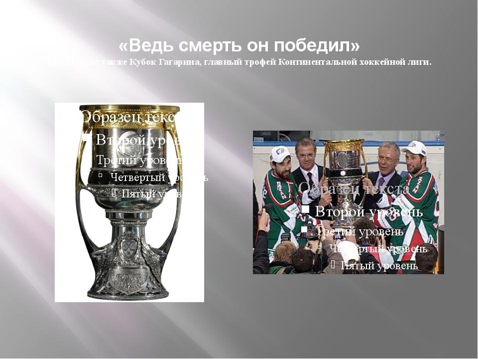 «Ведь смерть он победил» Существует также Кубок Гагарина, главный трофей Конт...