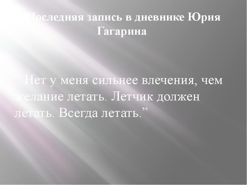 """Последняя запись в дневнике Юрия Гагарина """" Нет у меня сильнее влечения, чем..."""