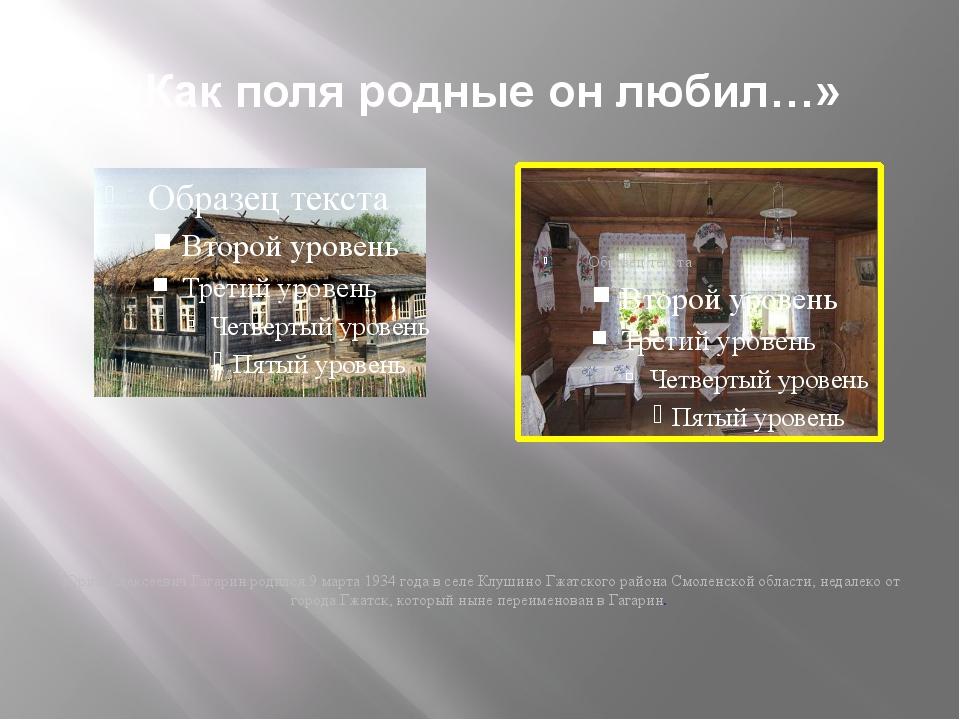 «Как поля родные он любил…» Юрий Алексеевич Гагарин родился 9 марта 1934 года...