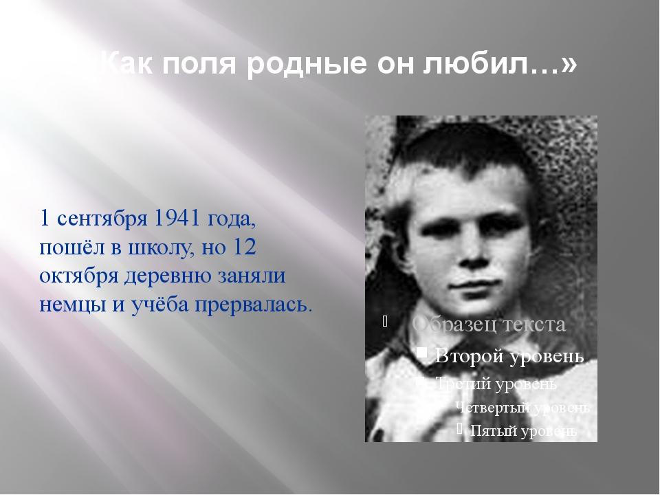 «Как поля родные он любил…» 1 сентября 1941 года, пошёл в школу, но 12 октябр...