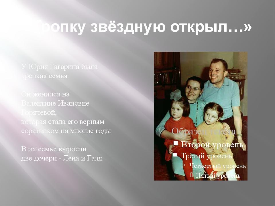 «Тропку звёздную открыл…» У Юрия Гагарина была крепкая семья. Он женился на В...