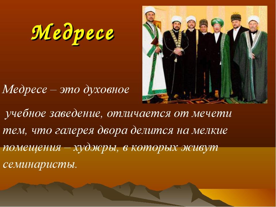 Медресе Медресе – это духовное учебное заведение, отличается от мечети тем, ч...