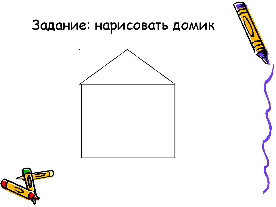 Задание: нарисовать домик