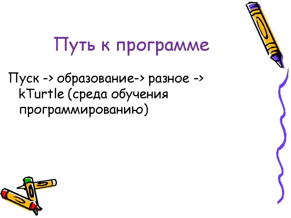 Путь к программе Пуск -> образование-> разное -> kTurtle (среда обучения прог...