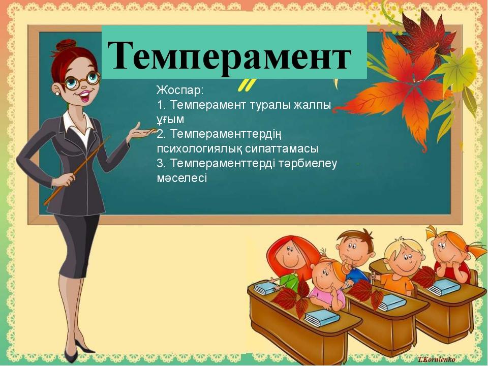 Темперамент Жоспар: 1. Темперамент туралы жалпы ұғым 2. Темпераменттердiң пс...