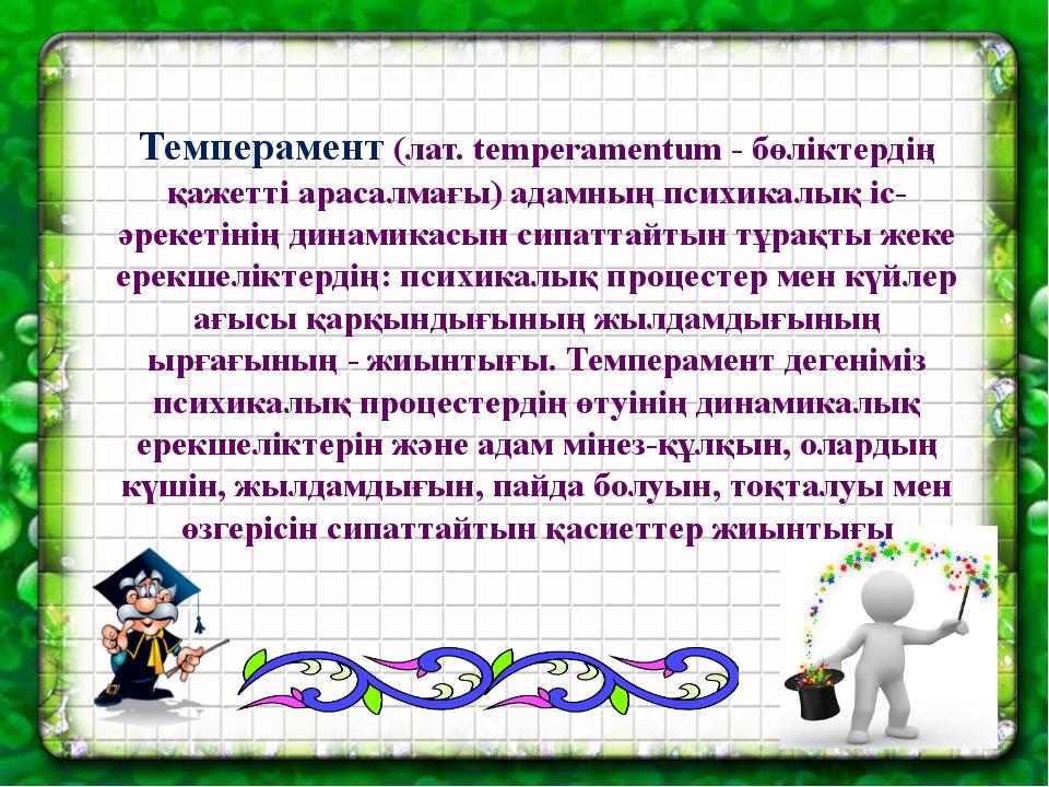 Темперамент (лат. temperamentum - бөліктердің қажетті арасалмағы) адамның пс...