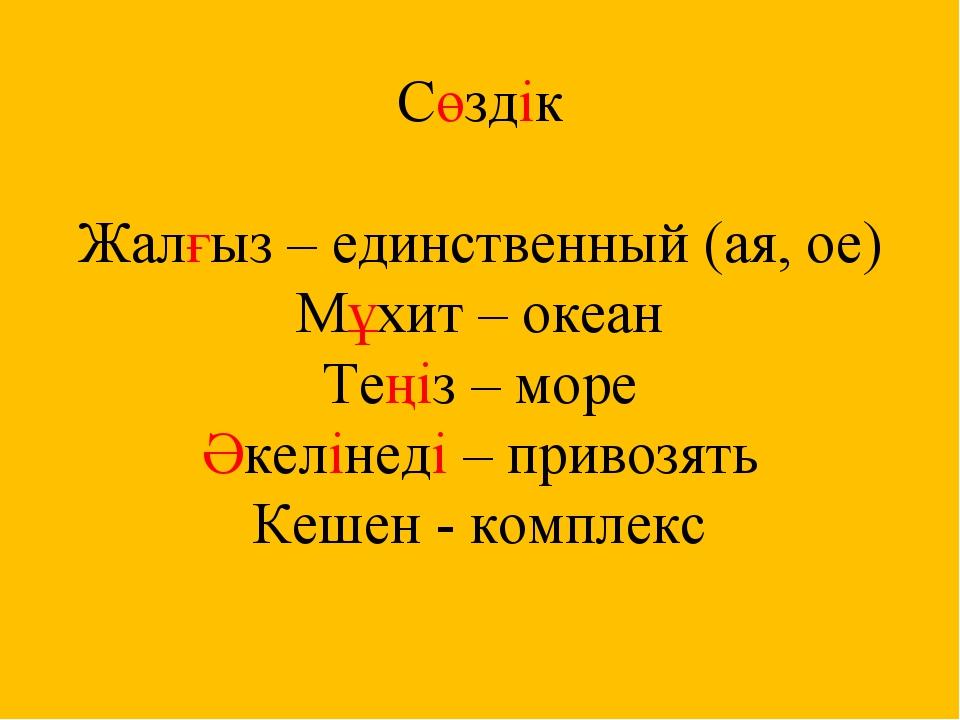 Сөздік Жалғыз – единственный (ая, ое) Мұхит – океан Теңіз – море Әкелінеді –...