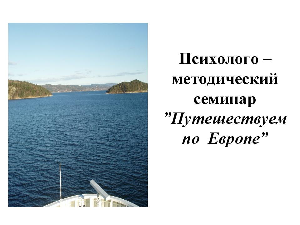 """Психолого – методический семинар """"Путешествуем по Европе"""""""