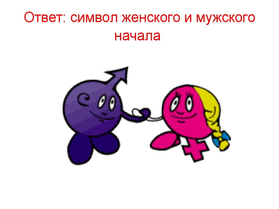 Ответ: символ женского и мужского начала