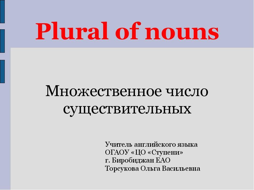 Plural of nouns Учитель английского языка ОГАОУ «ЦО «Ступени» г. Биробиджан Е...