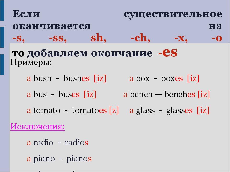 Если существительное оканчивается на -s, -ss, sh, -ch, -x, -o то добавляем ок...