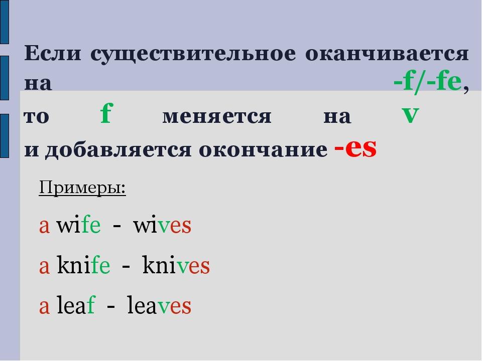 Если существительное оканчивается на -f/-fe, то f меняется на v и добавляется...