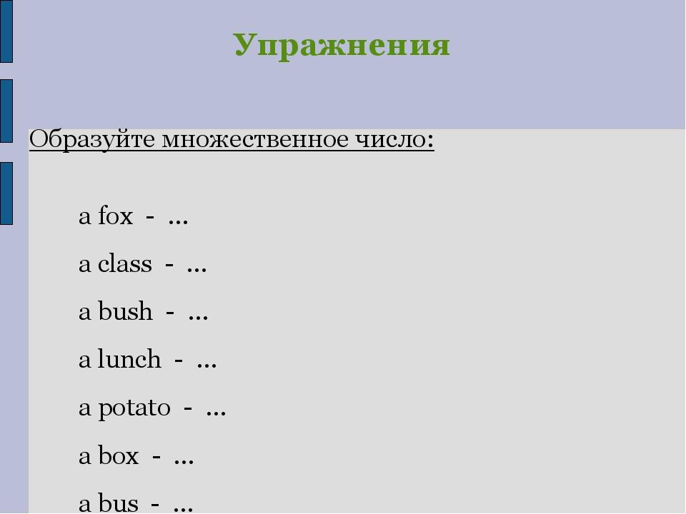 Упражнения Образуйте множественное число: a fox - … a class - … a bush - … a...