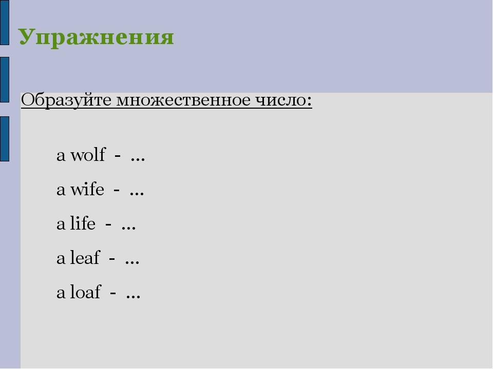 Образуйте множественное число: a wolf - … a wife - … a life - … a leaf - … a...