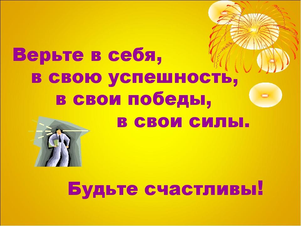 Верьте в себя, в свою успешность, в свои победы, в свои силы. Будьте счастливы!