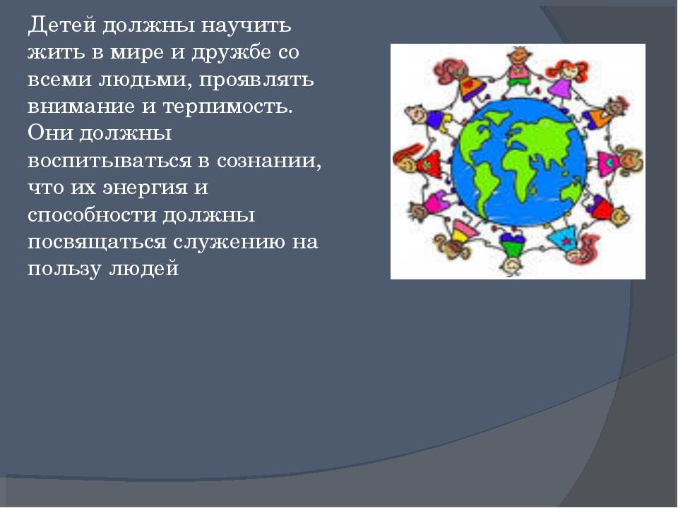 Детей должны научить жить в мире и дружбе со всеми людьми, проявлять внимание...