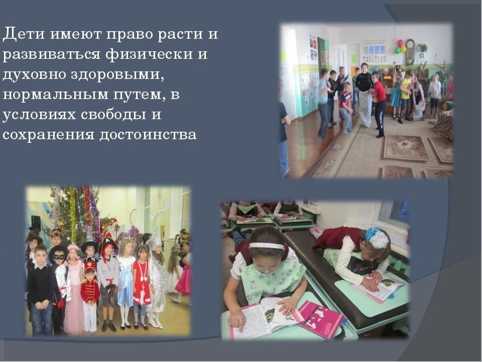 Дети имеют право расти и развиваться физически и духовно здоровыми, нормальны...