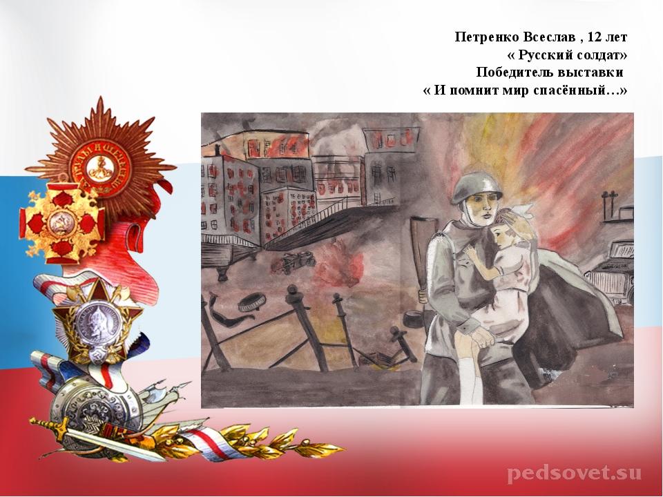 Петренко Всеслав , 12 лет « Русский солдат» Победитель выставки « И помнит ми...